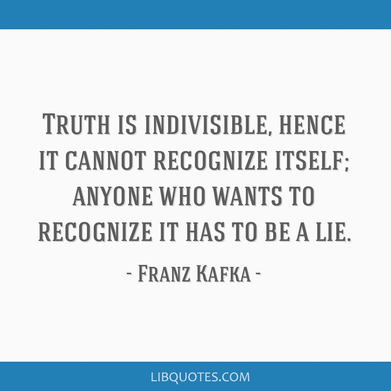 Truth is indivisible, hence it cannot recognize itself; anyone who wants to recognize it has to be a lie.