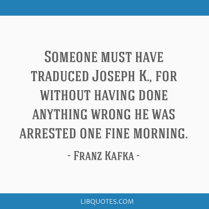 Kafka Quote Meaning Of Life: Someone Must Have Traduced Joseph K., For Without Having