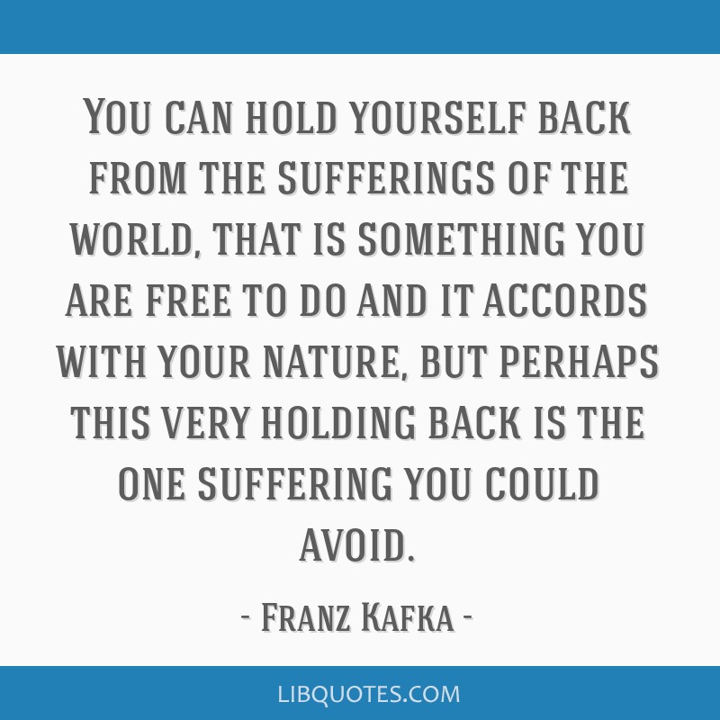 You can hold yourself back from the sufferings of the world, that is something you are free to do and it accords with your nature, but perhaps this...
