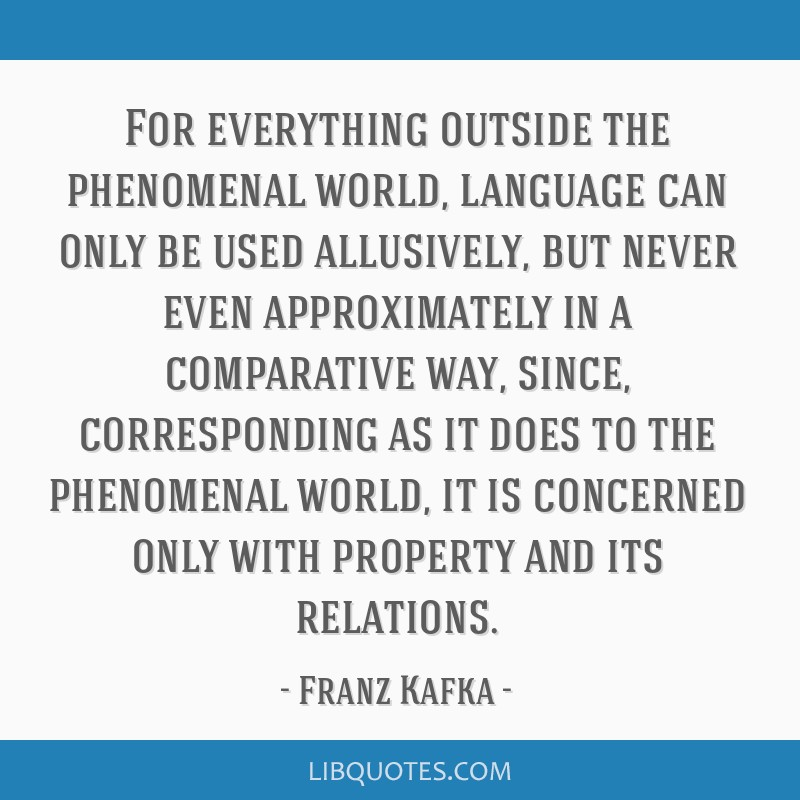 For everything outside the phenomenal world, language can only be used allusively, but never even approximately in a comparative way, since,...