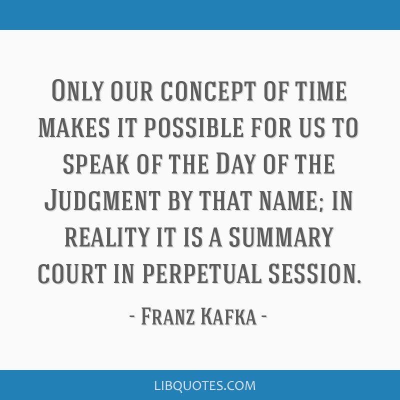 Only our concept of time makes it possible for us to speak of the Day of the Judgment by that name; in reality it is a summary court in perpetual...