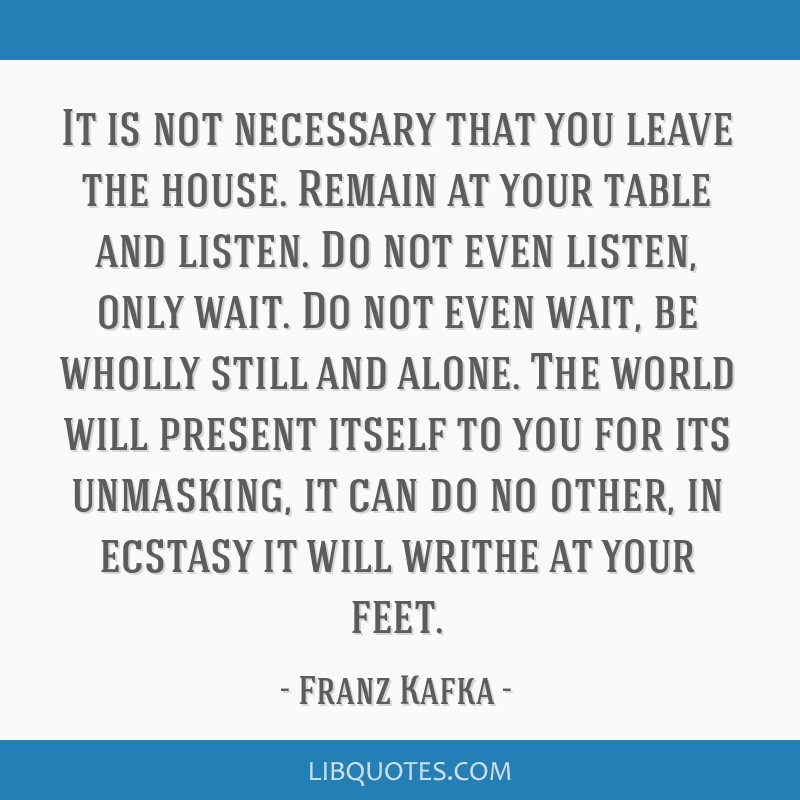 It is not necessary that you leave the house. Remain at your table and listen. Do not even listen, only wait. Do not even wait, be wholly still and...