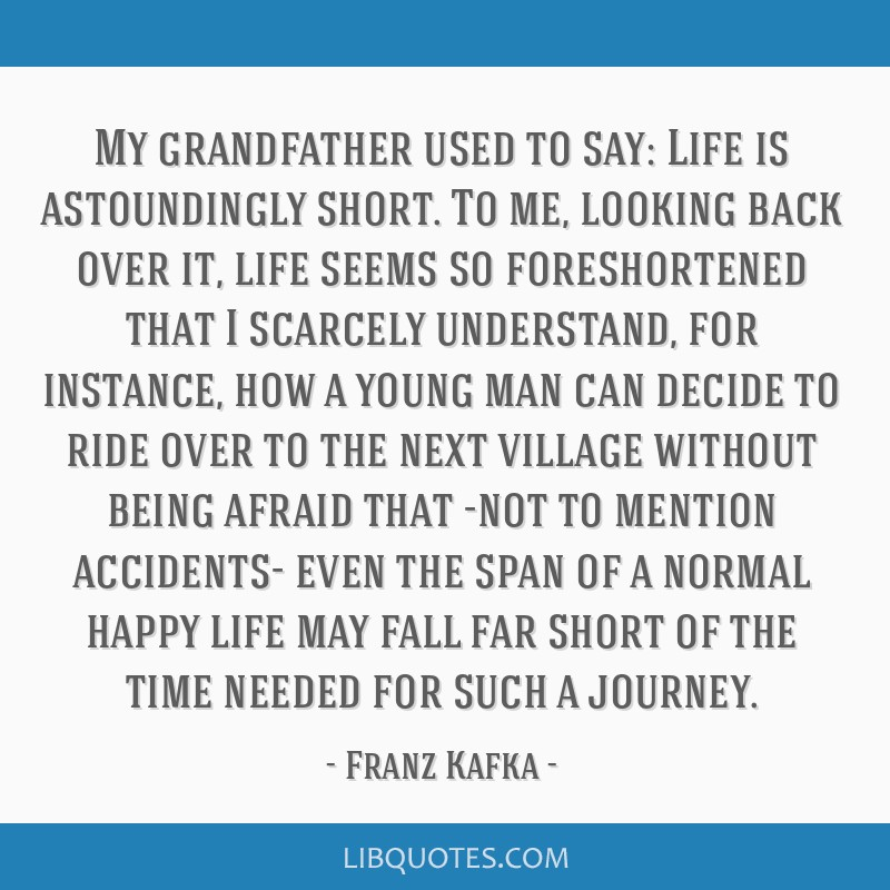 My grandfather used to say: Life is astoundingly short. To me, looking back over it, life seems so foreshortened that I scarcely understand, for...