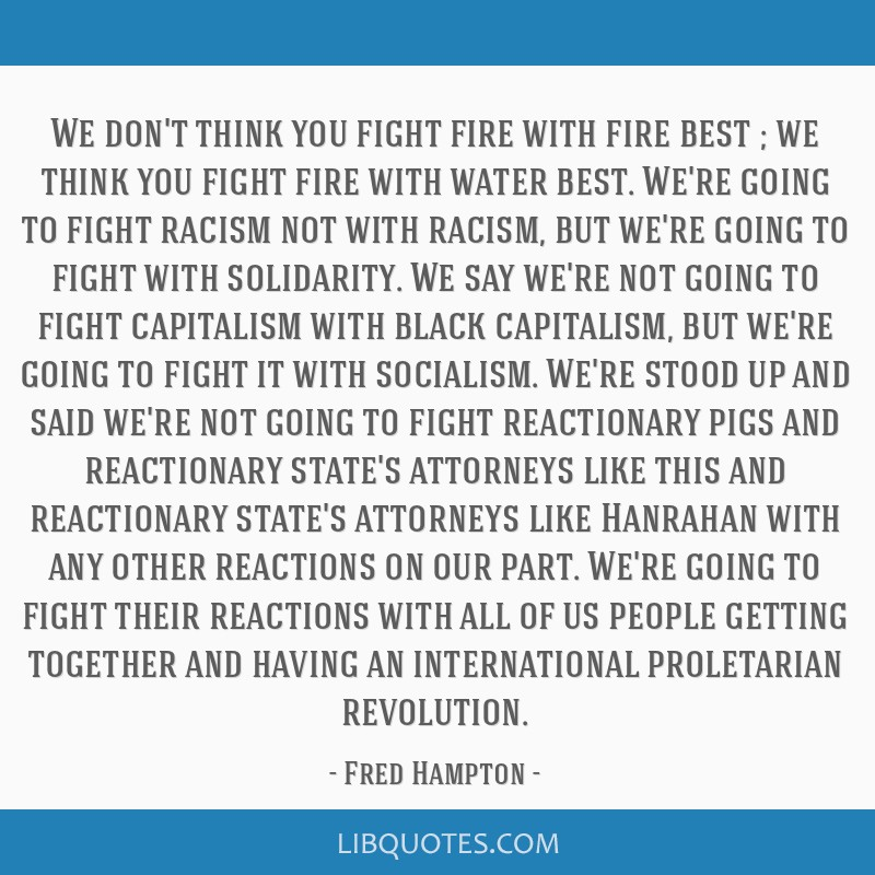 We don't think you fight fire with fire best ; we think you fight fire with water best. We're going to fight racism not with racism, but we're going...