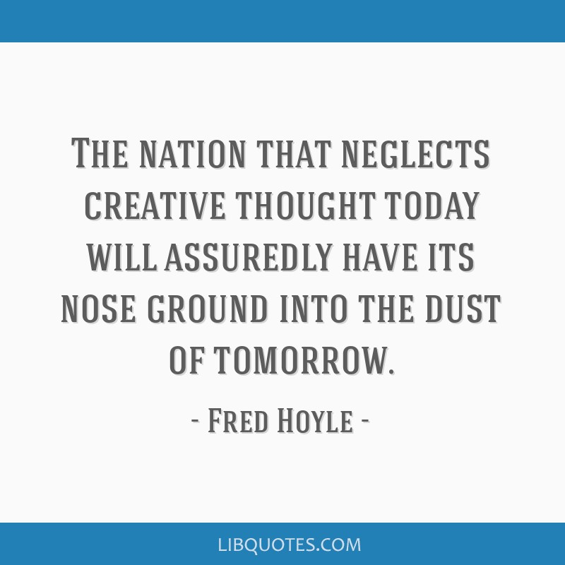 The nation that neglects creative thought today will assuredly have its nose ground into the dust of tomorrow.