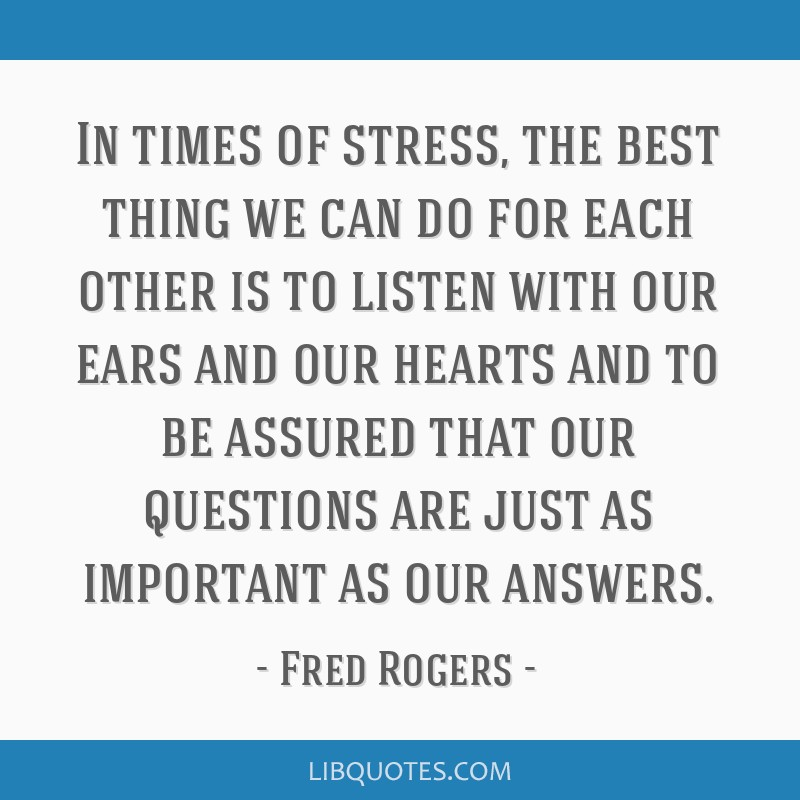 In Times Of Stress The Best Thing We Can Do For Each Other Is To Listen
