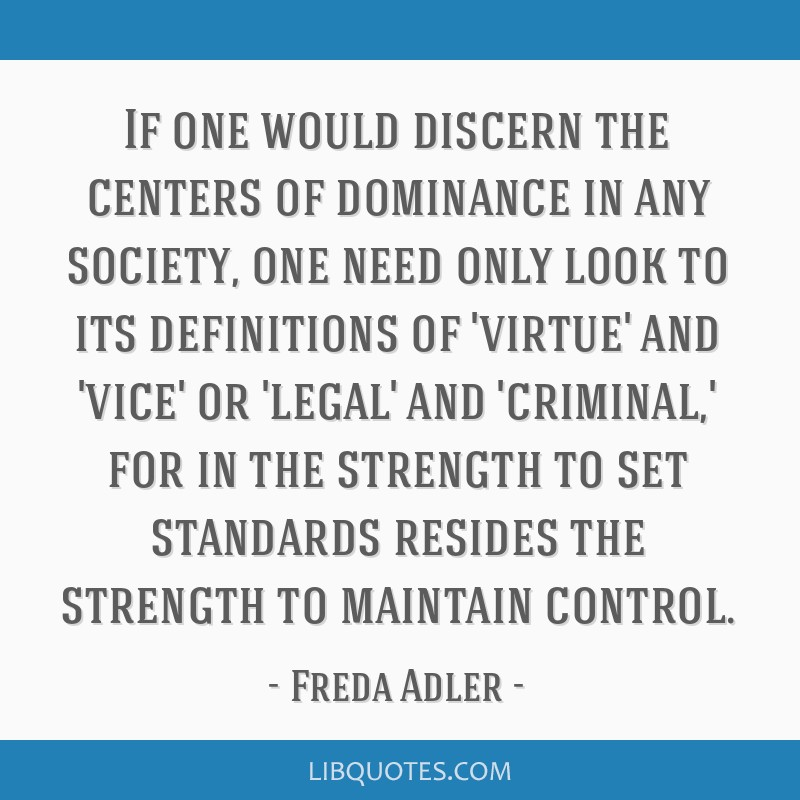 If one would discern the centers of dominance in any society, one need only look to its definitions of 'virtue' and 'vice' or 'legal' and 'criminal,' ...