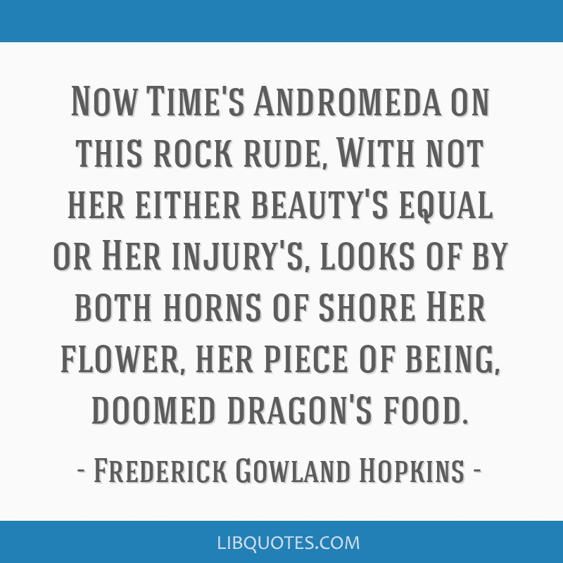 Now Time's Andromeda on this rock rude, With not her either beauty's equal or Her injury's, looks of by both horns of shore Her flower, her piece of...