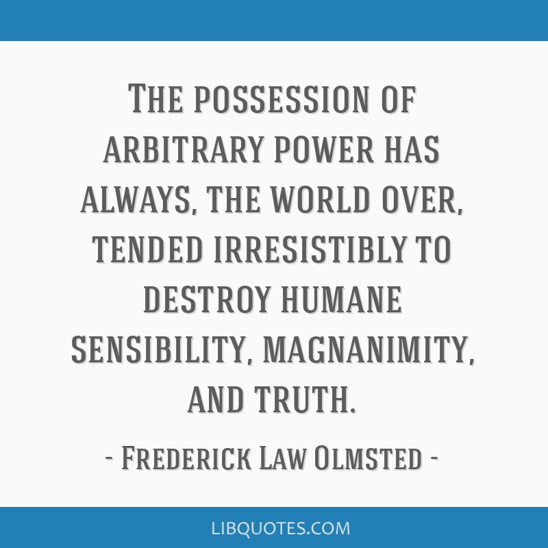 The possession of arbitrary power has always, the world over, tended irresistibly to destroy humane sensibility, magnanimity, and truth.