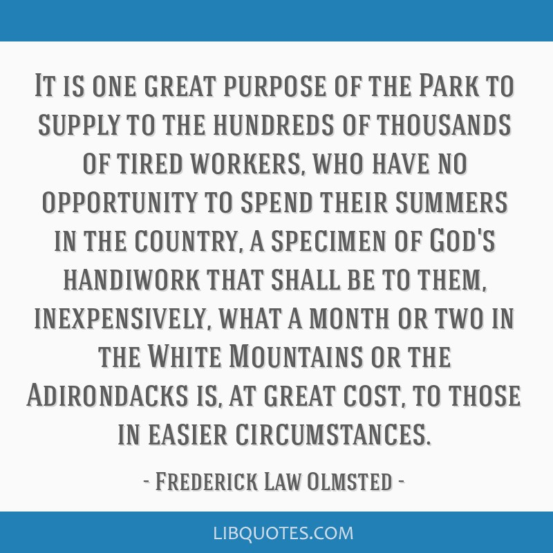 It is one great purpose of the Park to supply to the hundreds of thousands of tired workers, who have no opportunity to spend their summers in the...