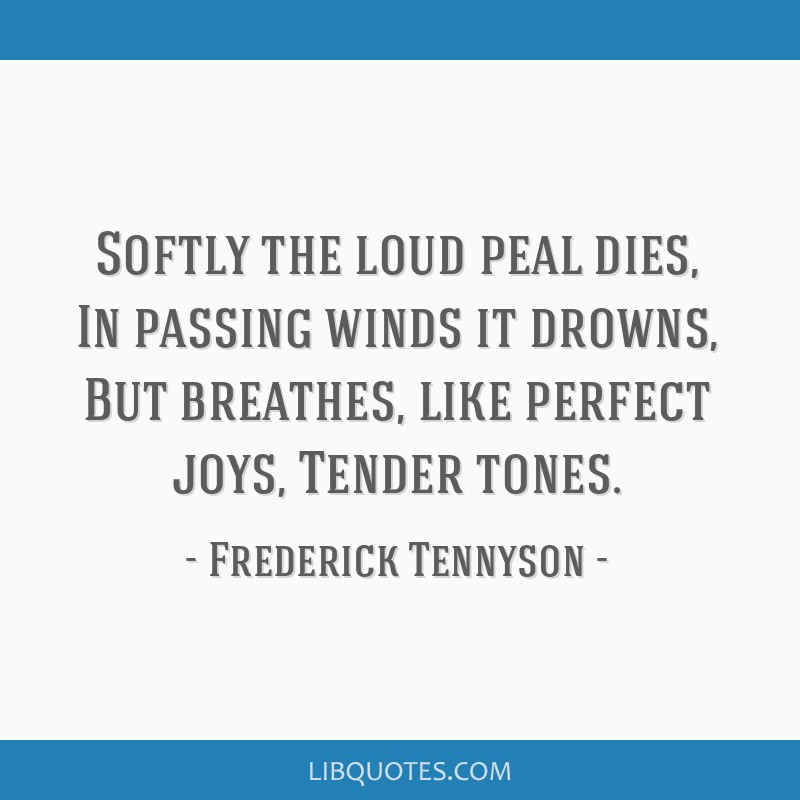 Softly the loud peal dies, In passing winds it drowns, But breathes, like perfect joys, Tender tones.