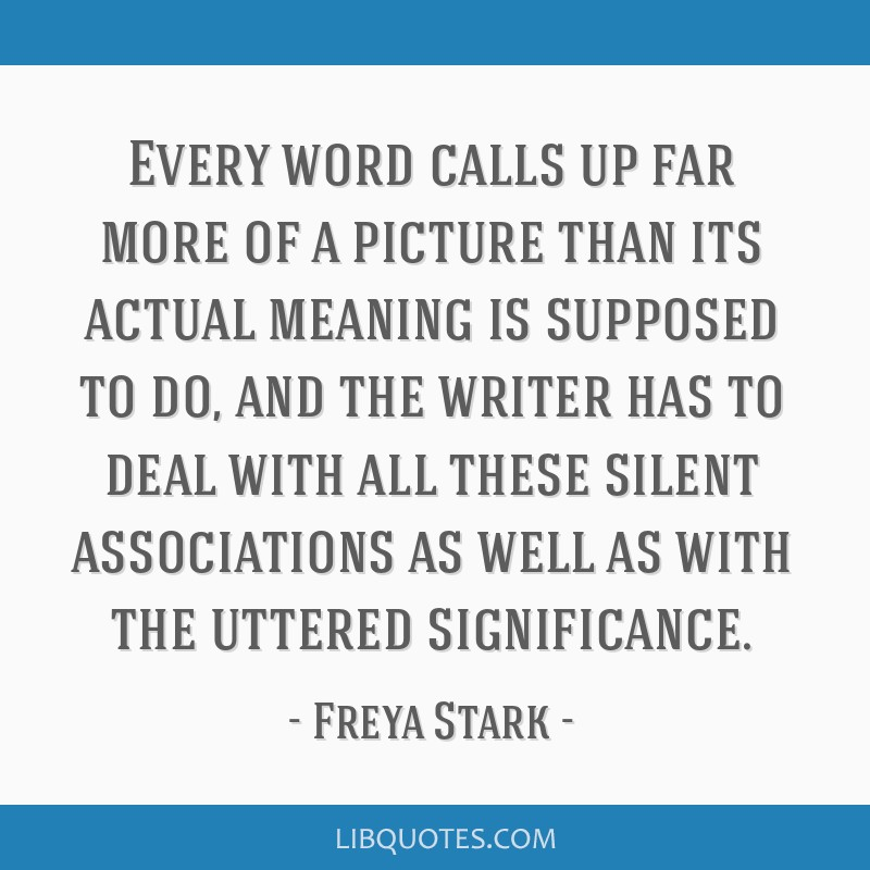 Every word calls up far more of a picture than its actual meaning is supposed to do, and the writer has to deal with all these silent associations as ...
