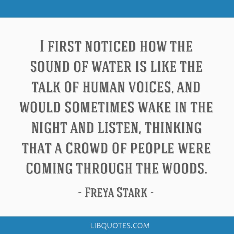 I first noticed how the sound of water is like the talk of human voices, and would sometimes wake in the night and listen, thinking that a crowd of...