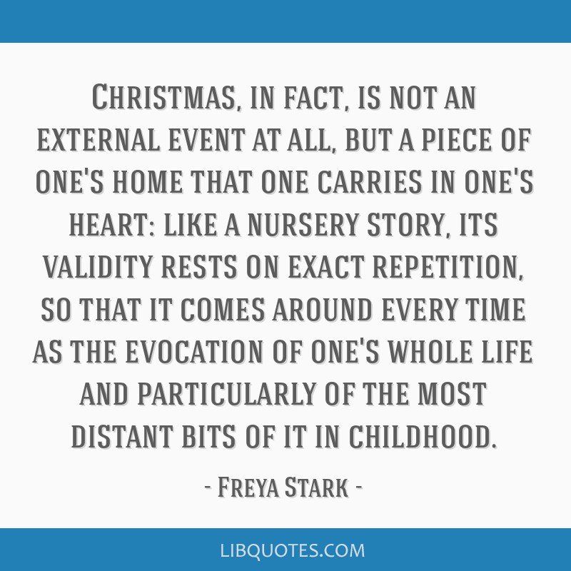 Christmas, in fact, is not an external event at all, but a piece of one's home that one carries in one's heart: like a nursery story, its validity...