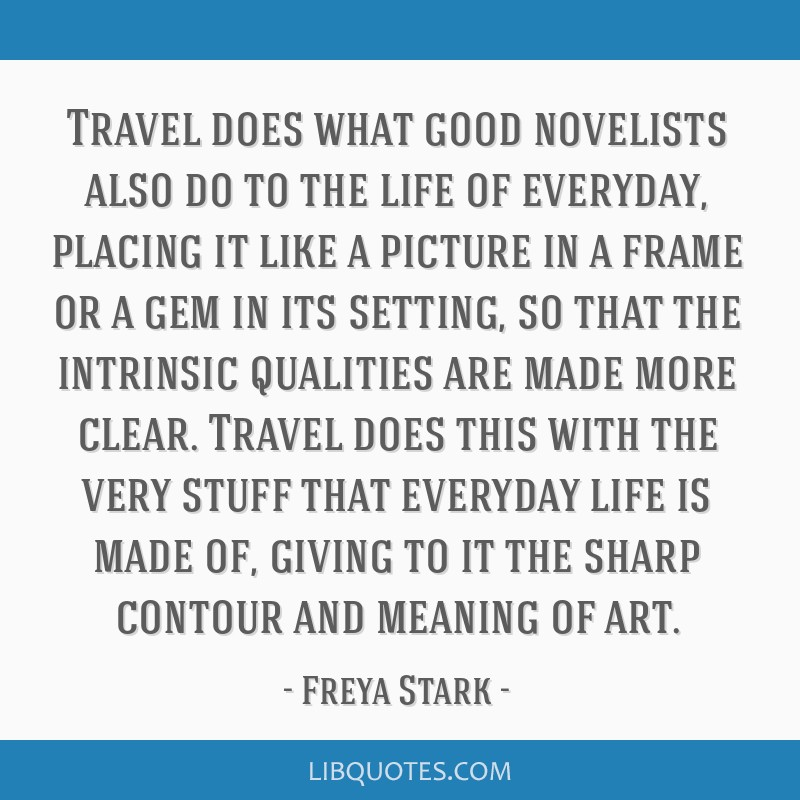 Travel does what good novelists also do to the life of everyday, placing it like a picture in a frame or a gem in its setting, so that the intrinsic...