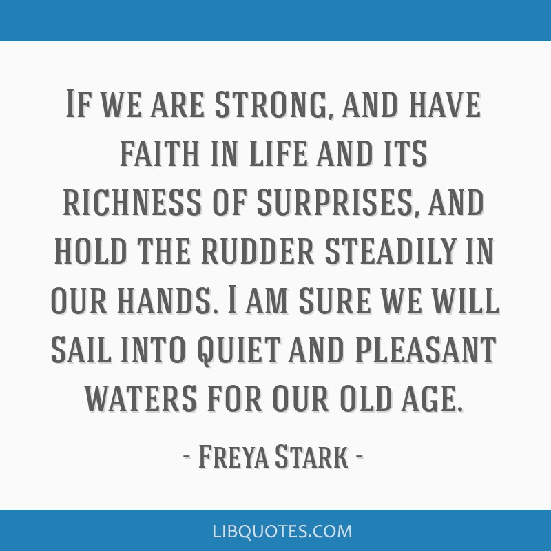 If we are strong, and have faith in life and its richness of surprises, and hold the rudder steadily in our hands. I am sure we will sail into quiet...