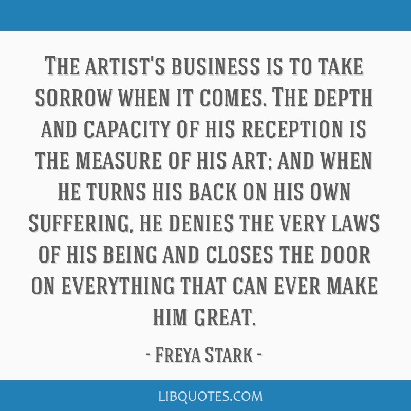 The artist's business is to take sorrow when it comes. The depth and capacity of his reception is the measure of his art; and when he turns his back...