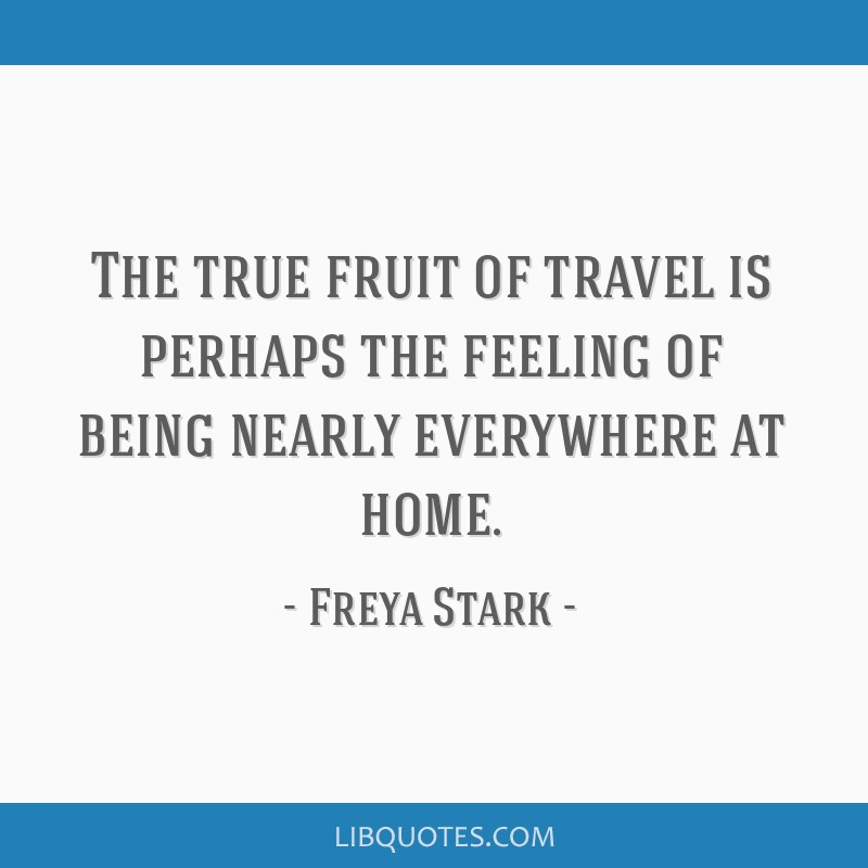 The true fruit of travel is perhaps the feeling of being nearly everywhere at home.