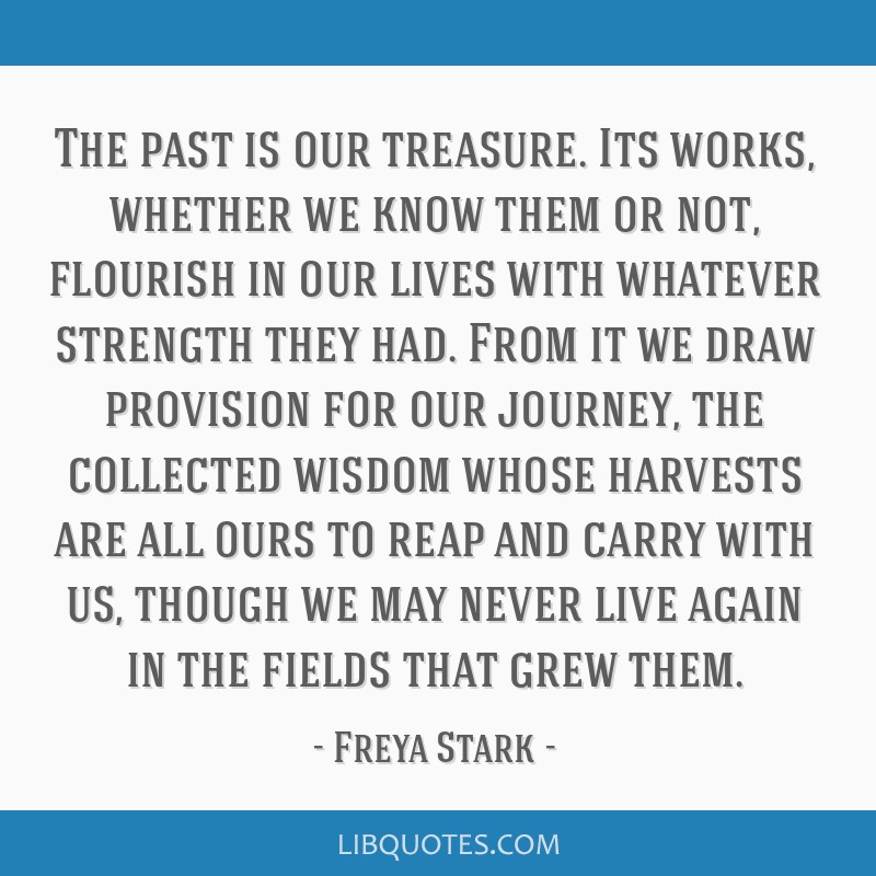 The past is our treasure. Its works, whether we know them or not, flourish in our lives with whatever strength they had. From it we draw provision...