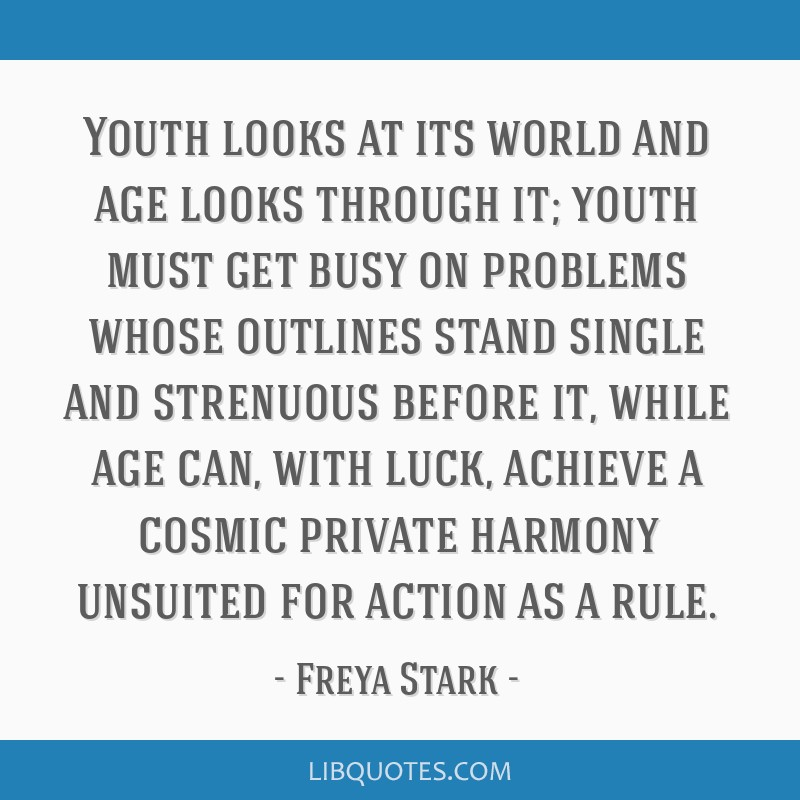 Youth looks at its world and age looks through it; youth must get busy on problems whose outlines stand single and strenuous before it, while age...