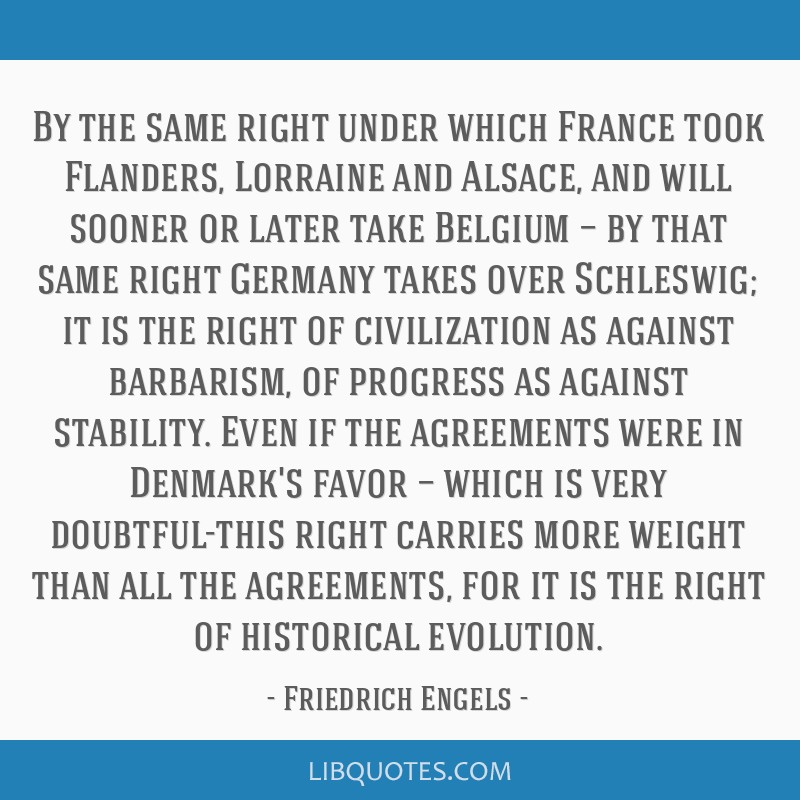 By the same right under which France took Flanders, Lorraine and Alsace, and will sooner or later take Belgium — by that same right Germany takes...