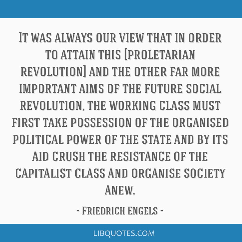 It was always our view that in order to attain this [proletarian revolution] and the other far more important aims of the future social revolution,...