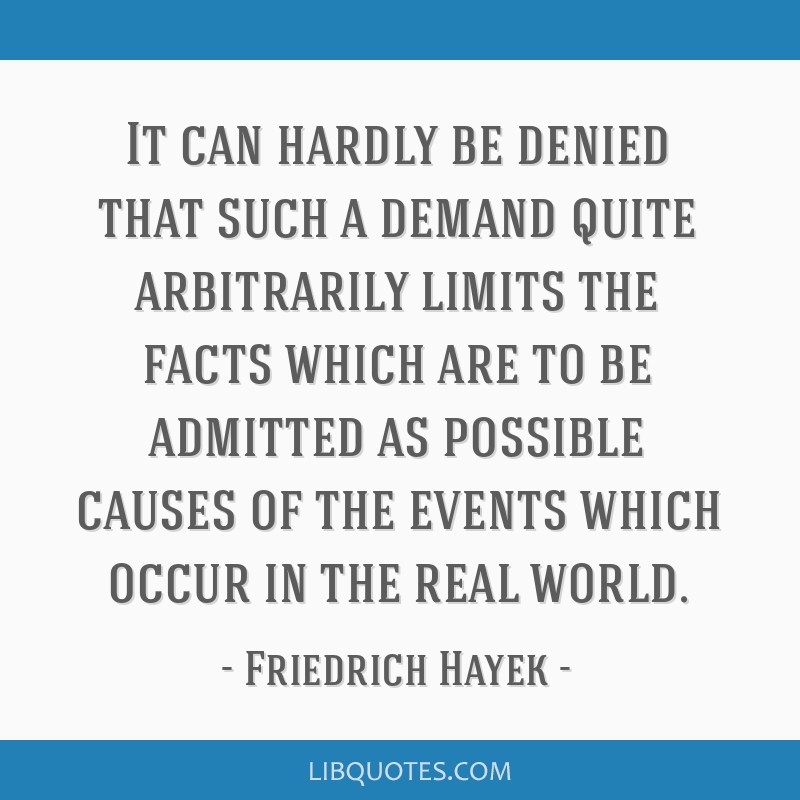 It can hardly be denied that such a demand quite arbitrarily limits the facts which are to be admitted as possible causes of the events which occur...