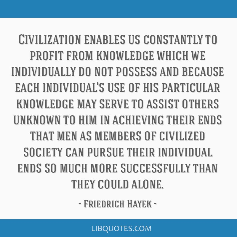 Civilization enables us constantly to profit from knowledge which we individually do not possess and because each individual's use of his particular...