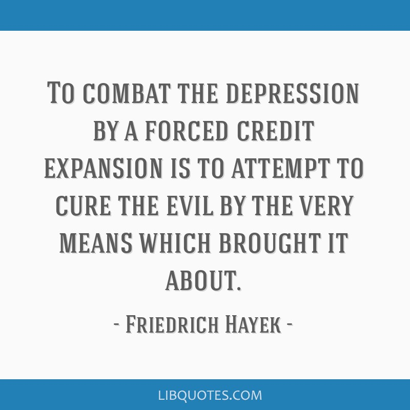 To combat the depression by a forced credit expansion is to attempt to cure the evil by the very means which brought it about.