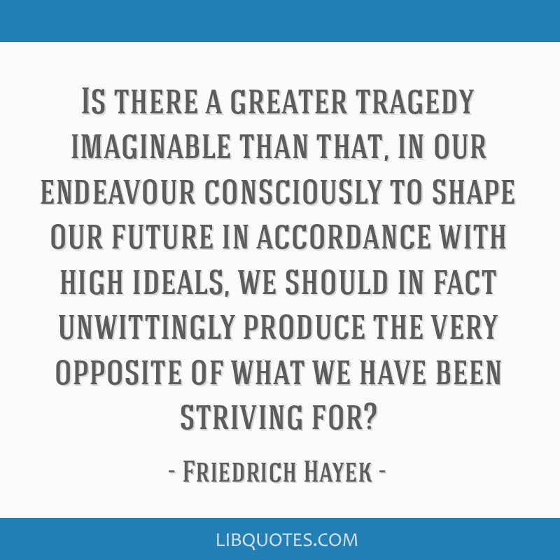 Is there a greater tragedy imaginable than that, in our endeavour consciously to shape our future in accordance with high ideals, we should in fact...