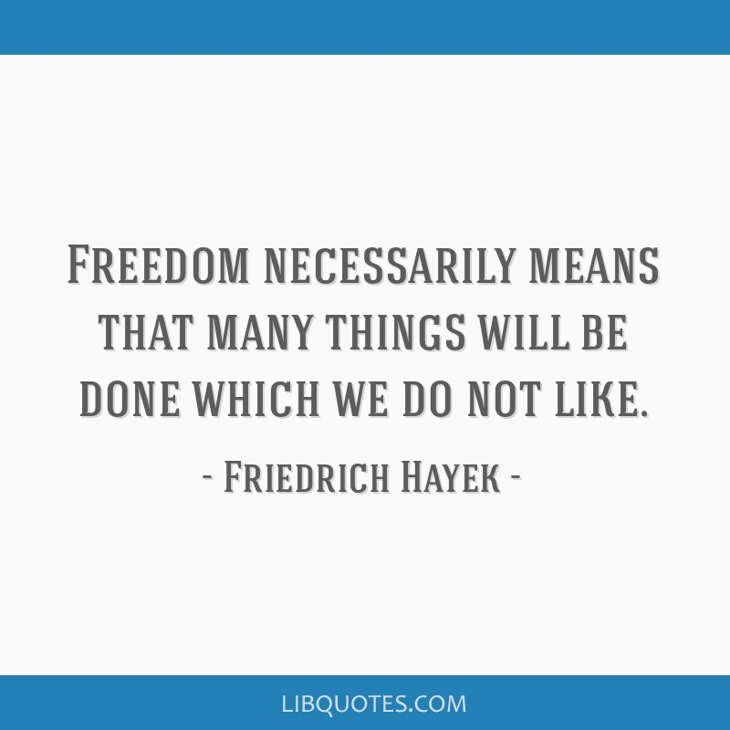 Freedom necessarily means that many things will be done which we do not like.