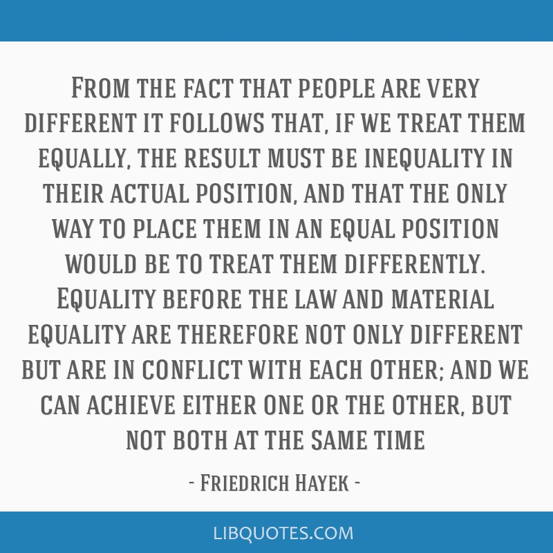 From the fact that people are very different it follows that, if we treat them equally, the result must be inequality in their actual position, and...