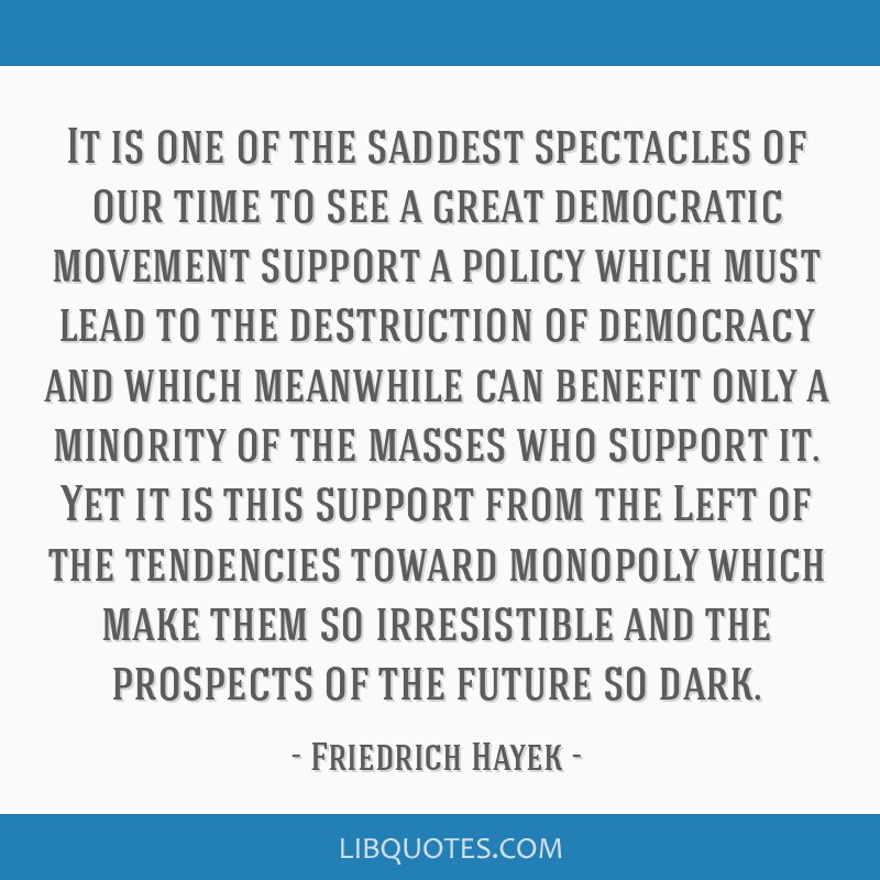 It is one of the saddest spectacles of our time to see a great democratic movement support a policy which must lead to the destruction of democracy...