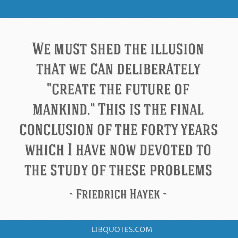 We must shed the illusion that we can deliberately create the future of mankind. This is the final conclusion of the forty years which I have now...