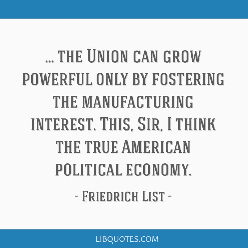 … the Union can grow powerful only by fostering the manufacturing interest. This, Sir, I think the true American political economy.