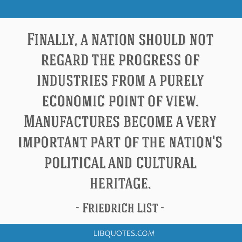 Finally, a nation should not regard the progress of industries from a purely economic point of view. Manufactures become a very important part of the ...