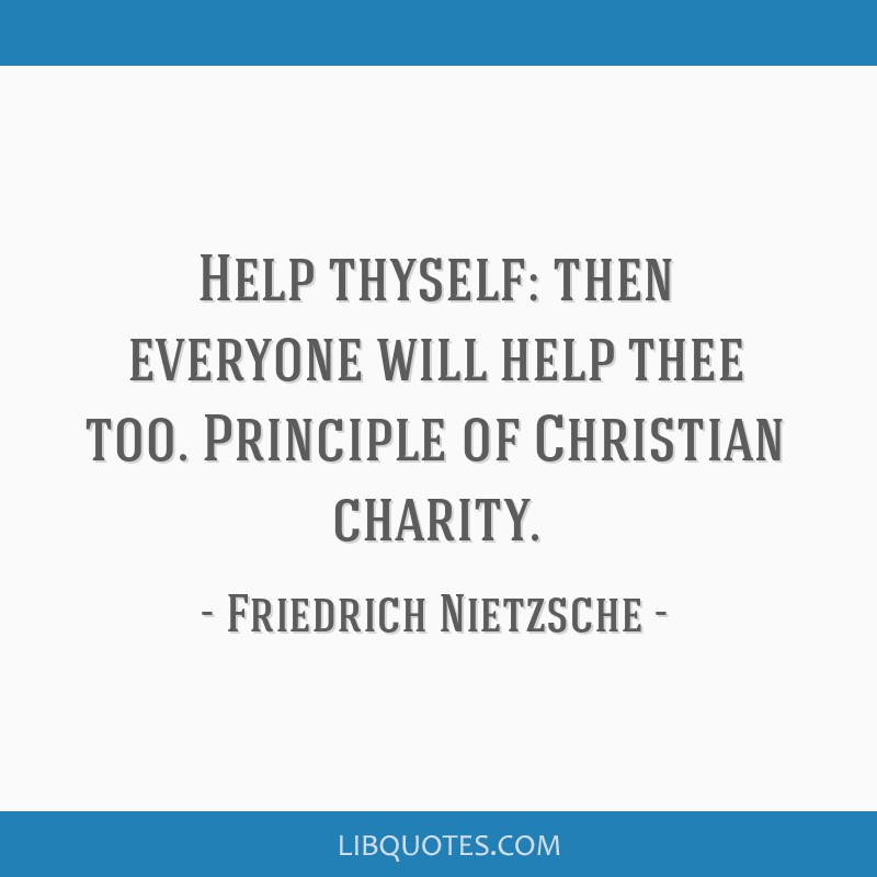 Help thyself: then everyone will help thee too. Principle of Christian charity.