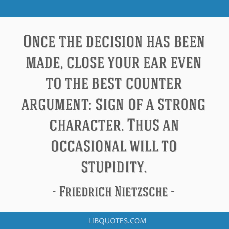 Once the decision has been made, close your ear even to the best counter argument: sign of a strong character. Thus an occasional will to stupidity.