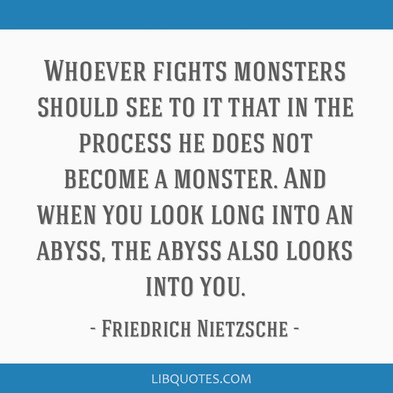 Whoever Fights Monsters Should See To It That In The Process He Does Not Become A