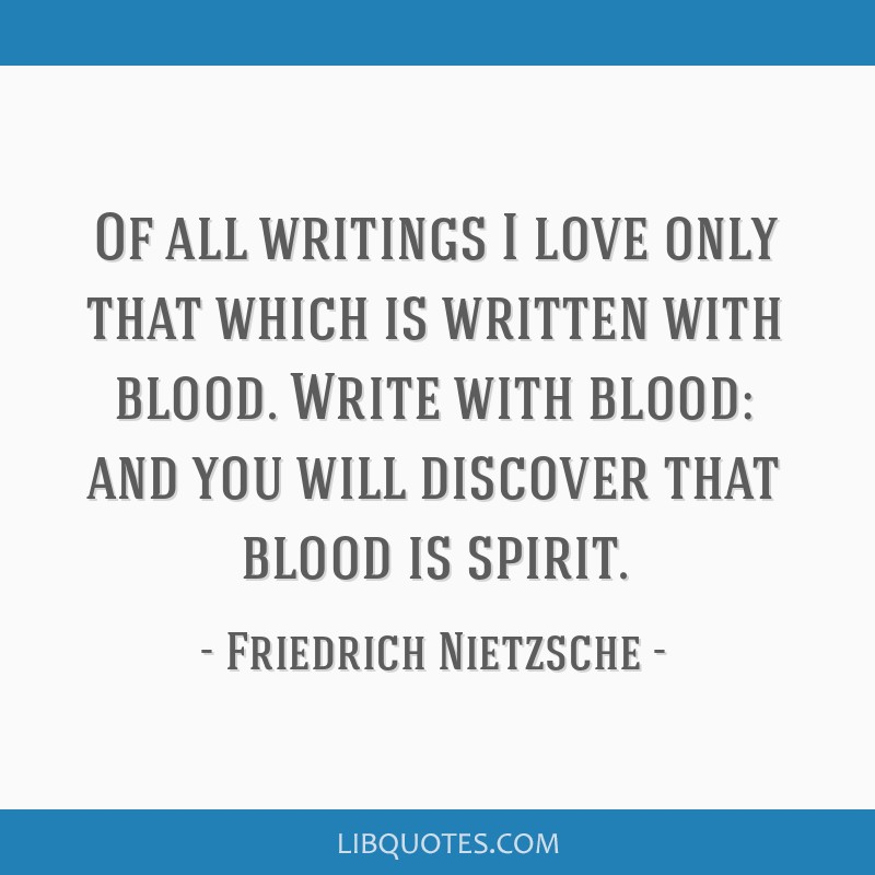 Of all writings I love only that which is written with blood. Write with blood: and you will discover that blood is spirit.