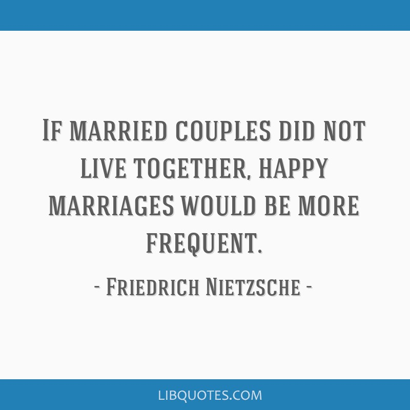 If married couples did not live together, happy marriages would be more frequent.