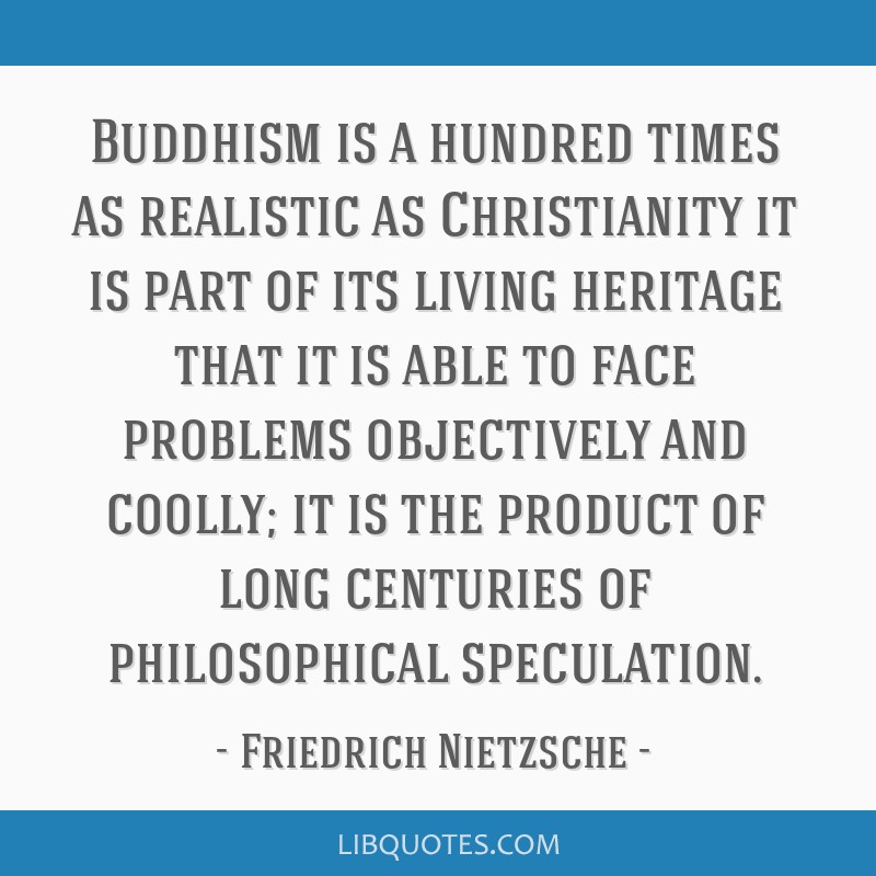 Buddhism is a hundred times as realistic as Christianity it is part of its living heritage that it is able to face problems objectively and coolly;...