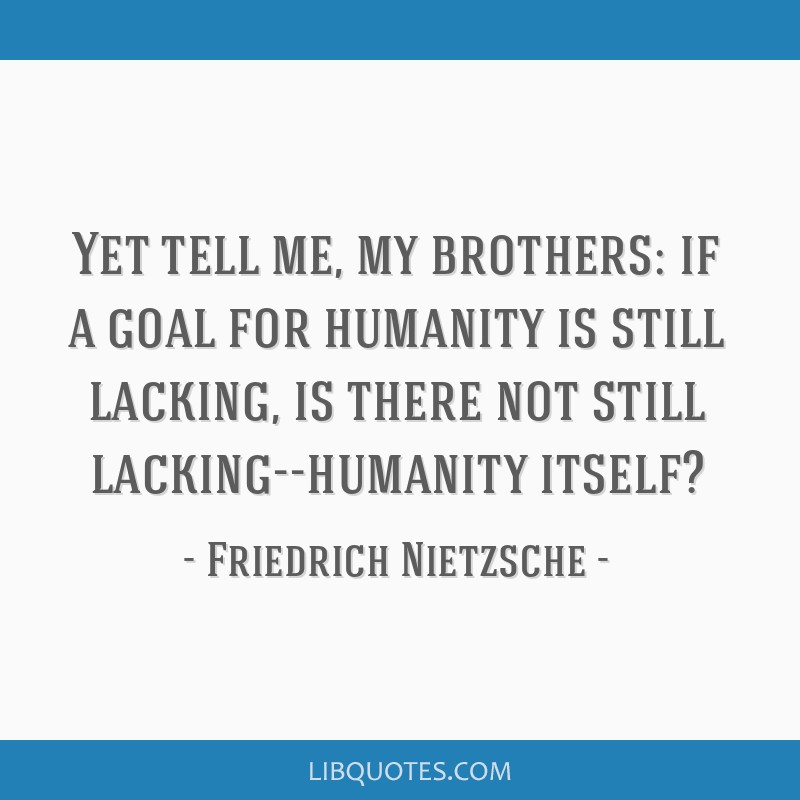 Yet tell me, my brothers: if a goal for humanity is still lacking, is there not still lacking--humanity itself?