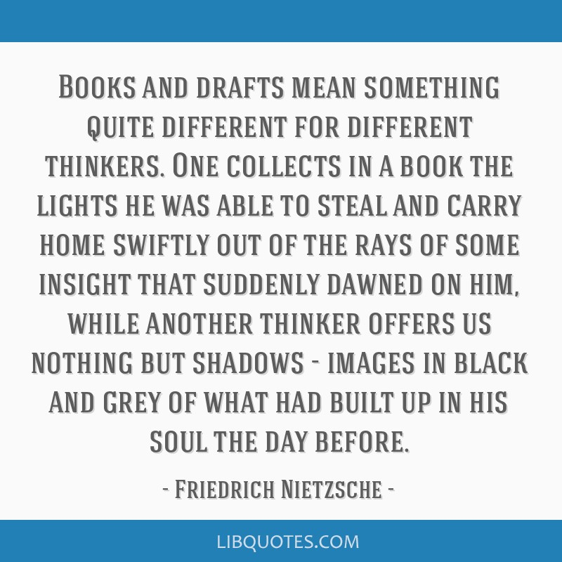 Books and drafts mean something quite different for different thinkers. One collects in a book the lights he was able to steal and carry home swiftly ...