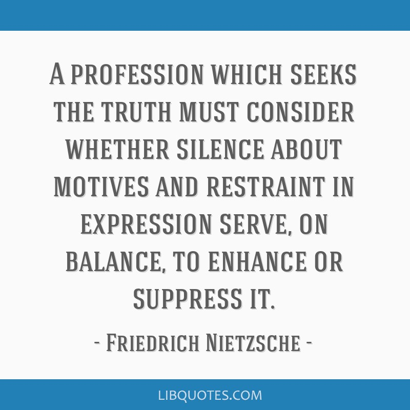 A profession which seeks the truth must consider whether silence about motives and restraint in expression serve, on balance, to enhance or suppress...