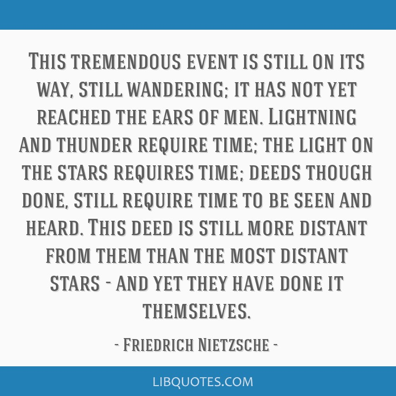 This tremendous event is still on its way, still wandering; it has not yet reached the ears of men. Lightning and thunder require time; the light on...