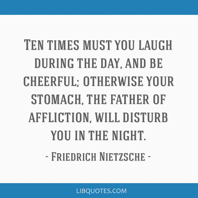 Ten times must you laugh during the day, and be cheerful; otherwise your stomach, the father of affliction, will disturb you in the night.