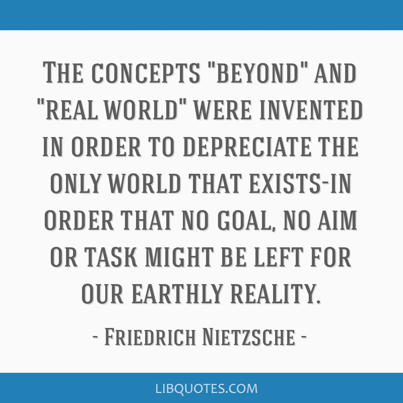 The concepts beyond and real world were invented in order to depreciate the only world that exists-in order that no goal, no aim or task might be...