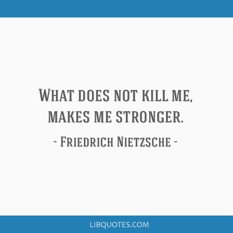 What does not kill me, makes me stronger.