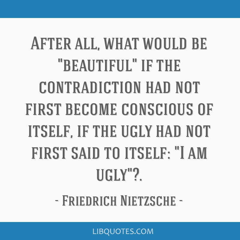 After all, what would be beautiful if the contradiction had not first become conscious of itself, if the ugly had not first said to itself: I am...